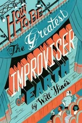 How to Be the Greatest Improviser on Earth by Will Hines.