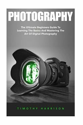 Photography: The Ultimate Beginners Guide by Timothy Harrison New Paperback Book
