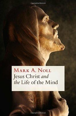 Jesus Christ and the Life of the Mind by Mark A. Noll New Paperback Book