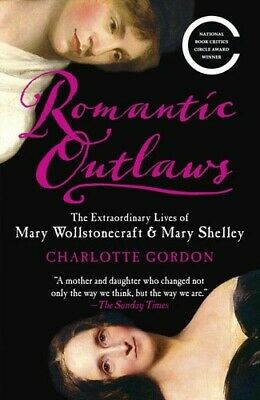 Romantic Outlaws The Extraordinary Lives of Mary Wollstonecraft & Mary Shelley [