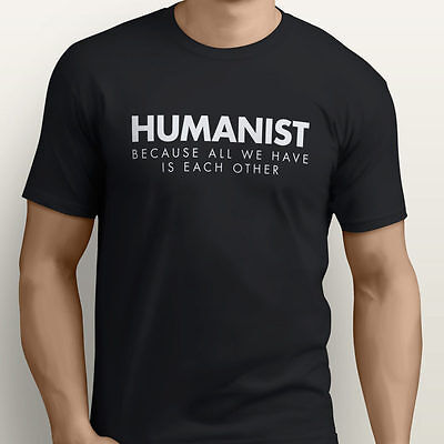 All We Have Is Each Other, Atheist, Humanist T Shirt - NEW & ALL SIZES