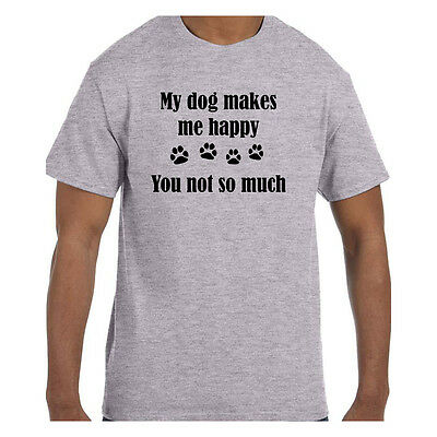 Funny Humor Tshirt My Dog Makes Me Happy You Not So Much Short or Long Sleeve