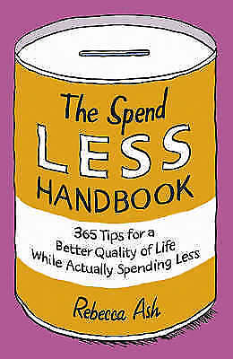Ash, Rebecca, The Spend Less Handbook: 365 Tips for a Better Quality of Life Whi