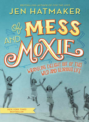 Of Mess and Moxie : Wrangling Delight Out of This Wild and Glorious Life eBooks