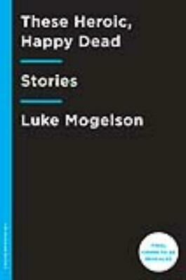 These Heroic, Happy Dead - Mogelson, Luke - New Paperback Book