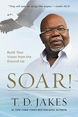 Soar!: Build Your Vision from the Ground Up Hardcover T. D. Jakes -2017 - NEW