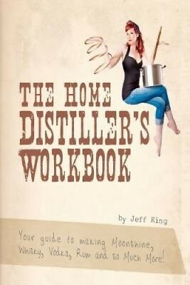The Home Distiller's Workbook: Your Guide to Making Moonshine, Whisky, Vodka,