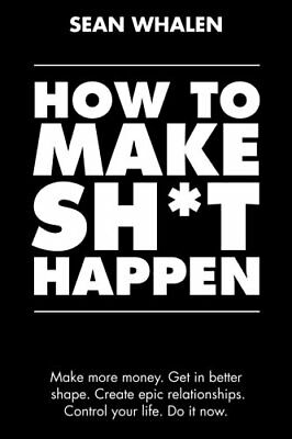 How to Make Sh*t Happen: Make more money get in by Sean Whalen (Paperback) NEW
