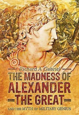 Madness of Alexander the Great & the Myth of Military Genius by Richard A. Gabr