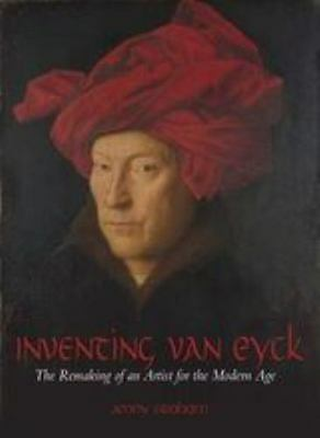 Inventing Van Eyck: The Remaking of an Artist for the Modern Age. by Jenny Grah