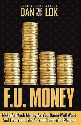 F.U. Money: Make as Much Money as You Damn Well Want and Live You by Lok, Dan