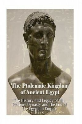The Ptolemaic Kingdom of Ancient Egypt: The History and Legacy of the Ptolemy