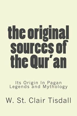 The Original Sources Of The Quran Its Origin In Pagan Legends and Mythology