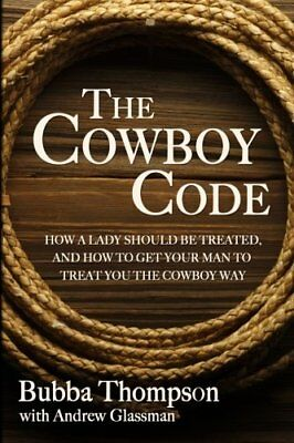 The Cowboy Code How A Lady Should Be Treated, And How To Get Your Man To Treat