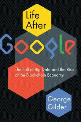 Life After Google: The Fall of Big Data and the Rise of the Blockchain Economy.