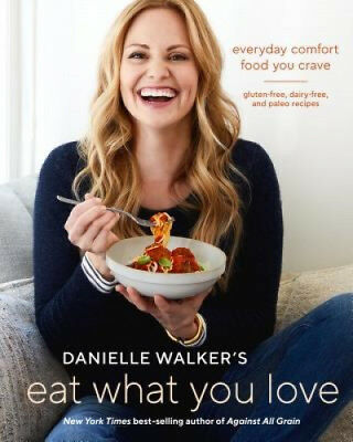 Danielle Walker's Eat What You Love: Everyday Comfort Food You