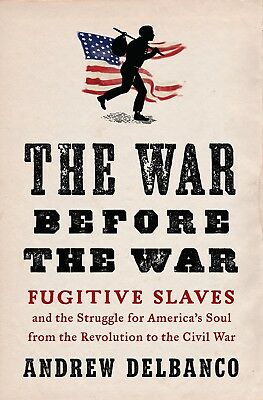 The War Before the War : Fugitive Slaves and the Struggle for America's Soul fro