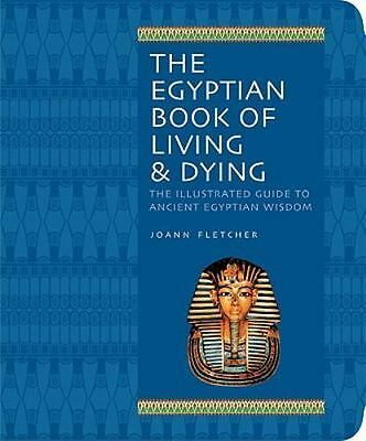 The Egyptian Book of Living & Dying: The Illustrated Guide to Ancient Egyptian W