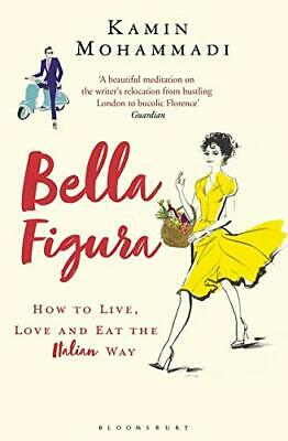 Bella Figura: How to Live Love and Eat the by Kamin Mohammadi New Paperback Book