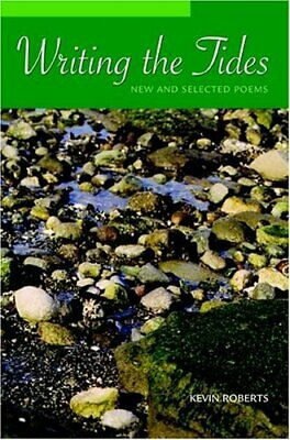 Writing the Tides : New and Selected Poems by Kevin Roberts (2006, Paperback)