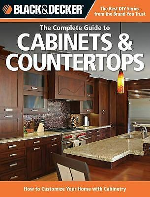 Black and Decker the Complete Guide to Cabinets and Countertops : How to...