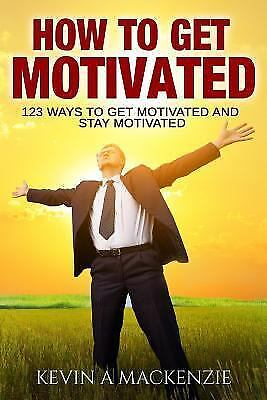 How to Get Motivated and Stay Motivated : 123 Ways to Get Motivated and Stay ...