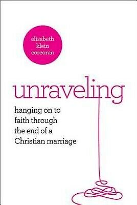 Unraveling : Hanging onto Faith Through the End of a Christian Marriage