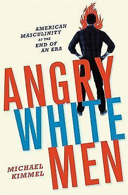 Angry White Men: American Masculinity at the End of an Era by Kimmel, Michael