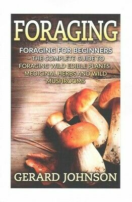 Foraging : The Complete Guide to Foraging Wild Edible Plants, Medicinal Herbs...