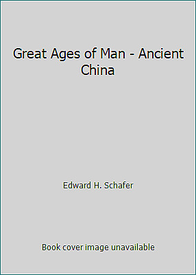 Great Ages of Man - Ancient China by Edward H. Schafer