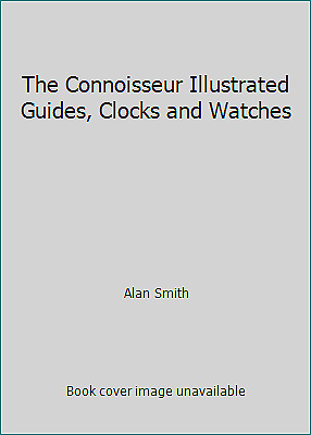 The Connoisseur Illustrated Guides, Clocks and Watches by Alan Smith