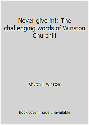 Never give in!: The challenging words of Winston Churchill by Churchill, Winston
