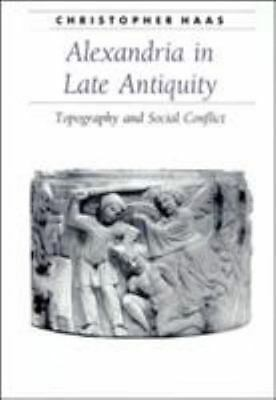 Alexandria in Late Antiquity: Topography and Social Conflict (Ancient Society an