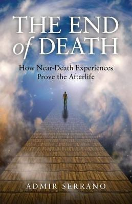 The End of Death : How near-Death Experiences Prove the Afterlife