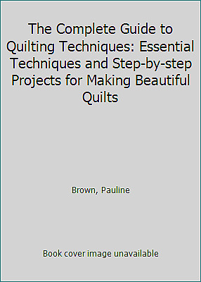 The Complete Guide to Quilting Techniques: Essential Techniques and...