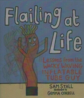 Flailing at Life : Lessons from the Wacky Waving Inflatable Tube Guy, Hardcov...