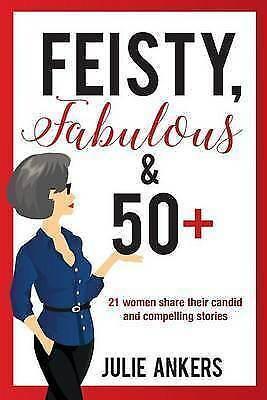 Feisty, Fabulous and 50 Plus: 21 women share their candid and compelling stor...