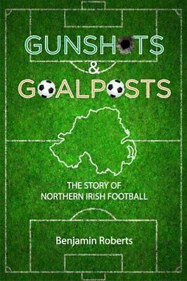Gunshots & Goalposts: The Story of Northern Irish Footbal New Paperback Book
