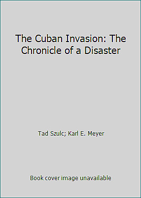The Cuban Invasion: The Chronicle of a Disaster by Tad Szulc; Karl E. Meyer