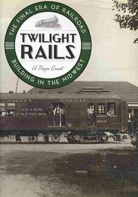 Twilight Rails : The Final Era of Railroad Building in the Midwest, Hardcover...