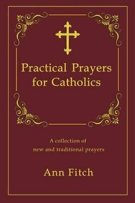 Practical Prayers for Catholics: A Collection of New and Traditional Prayers,...
