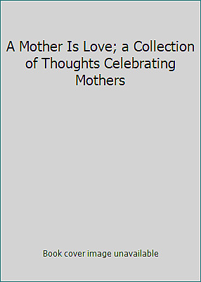 A Mother Is Love; a Collection of Thoughts Celebrating Mothers