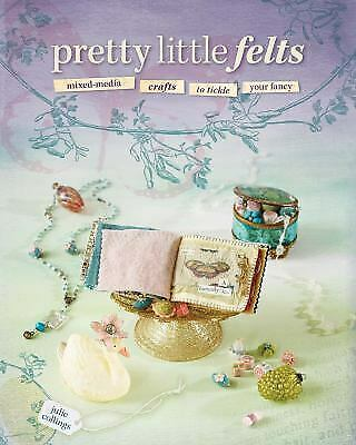 Pretty Little Felts : Mixed-Media Crafts to Tickle Your Fancy by Julie Collings