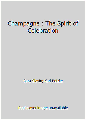 Champagne : The Spirit of Celebration by Sara Slavin; Karl Petzke