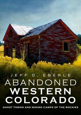 Abandoned Western Colorado : Ghost Towns and Mining Camps of the Rockies, Pap...