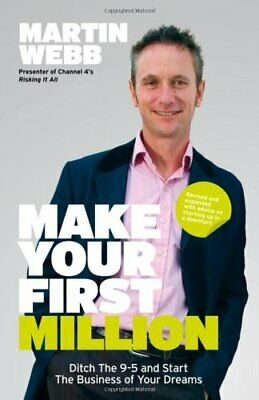 Make Your First Million: Ditch the 9-5 and Start the  by Webb, Martin 1906465541