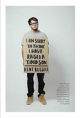 I Am Sorry to Think I Have Raised a Timid Son : Essays by Kent Russell (2015,...