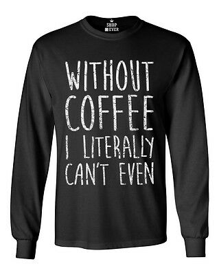 Without Coffee I Literally Can't Even Long Sleeve FunnyCoffee Lover Gift Shirts