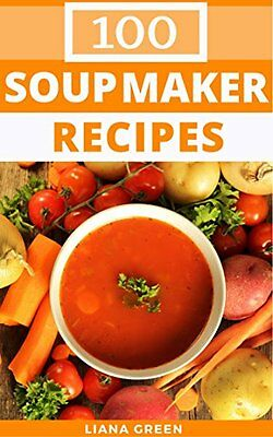 Soup Maker Recipe Book: 100 Delicious and Nutritious Soup Recipes