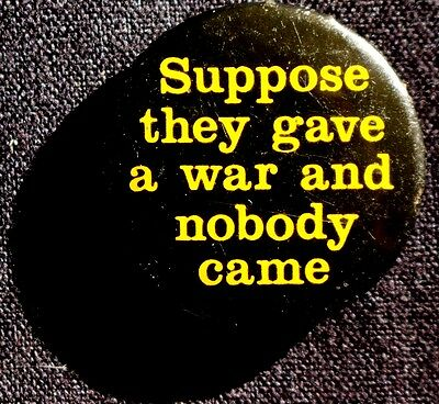 SUPPOSE THEY GAVE A WAR AND NOBODY CAME  button about 1968 - CLASSIC  SCARCE